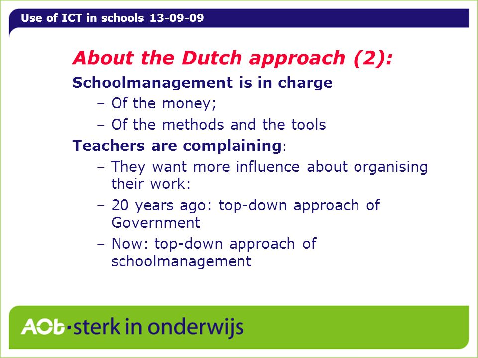 Use of ICT in schools 13-09-09 About the Dutch approach (2): Schoolmanagement is in charge –Of the money; –Of the methods and the tools Teachers are complaining : –They want more influence about organising their work: –20 years ago: top-down approach of Government –Now: top-down approach of schoolmanagement