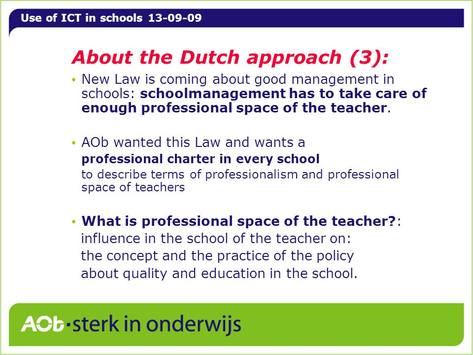 Use of ICT in schools 13-09-09 About the Dutch approach (3): New Law is coming about good management in schools: schoolmanagement has to take care of enough professional space of the teacher.