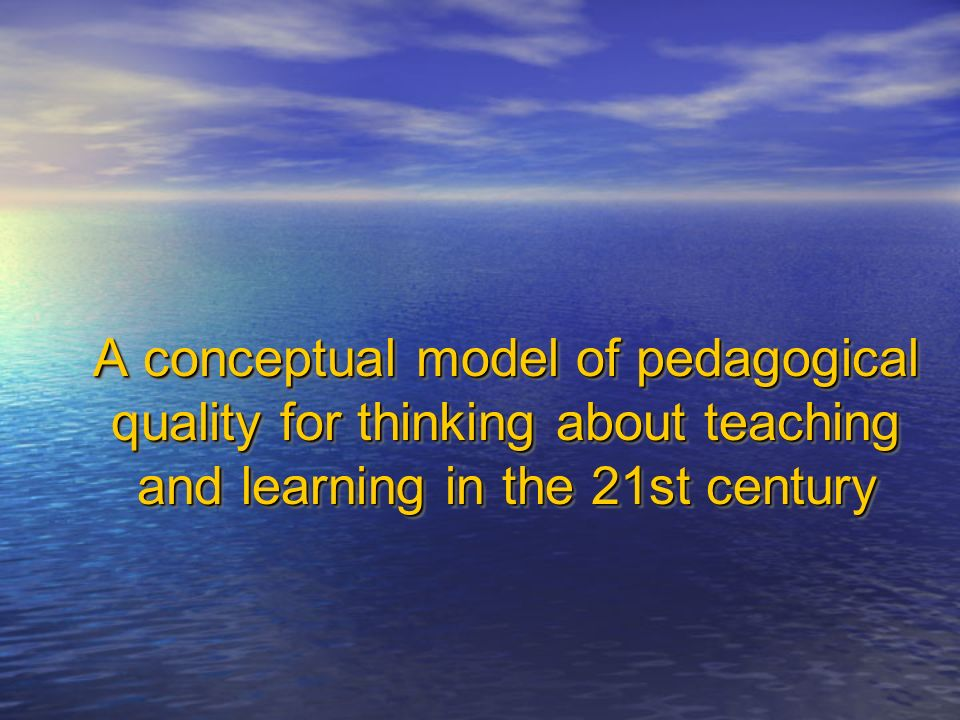 A conceptual model of pedagogical quality for thinking about teaching and learning in the 21st century