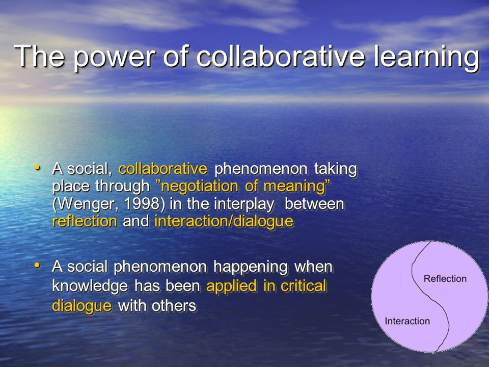 The power of collaborative learning A social, collaborative phenomenon taking place through negotiation of meaning (Wenger, 1998) in the interplay between reflection and interaction/dialogue A social, collaborative phenomenon taking place through negotiation of meaning (Wenger, 1998) in the interplay between reflection and interaction/dialogue A social phenomenon happening when knowledge has been applied in critical dialogue with others A social phenomenon happening when knowledge has been applied in critical dialogue with others A social, collaborative phenomenon taking place through negotiation of meaning (Wenger, 1998) in the interplay between reflection and interaction/dialogue A social, collaborative phenomenon taking place through negotiation of meaning (Wenger, 1998) in the interplay between reflection and interaction/dialogue A social phenomenon happening when knowledge has been applied in critical dialogue with others A social phenomenon happening when knowledge has been applied in critical dialogue with others