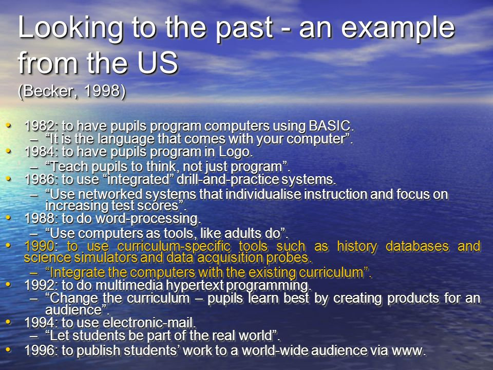 Looking to the past - an example from the US (Becker, 1998) 1982: to have pupils program computers using BASIC.