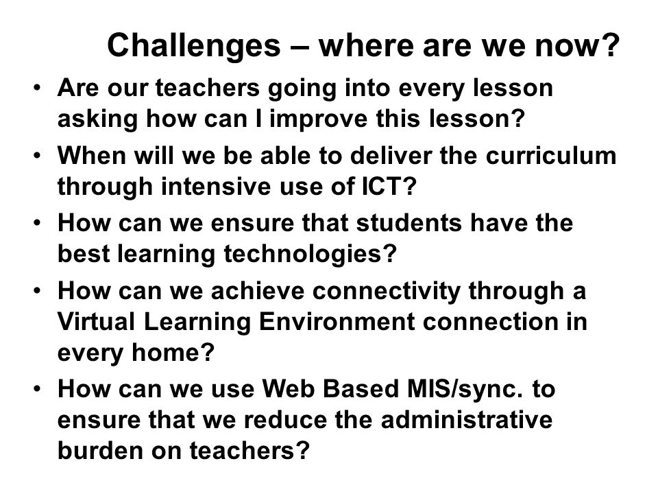 Challenges – where are we now? Are our teachers going into every lesson asking how can I improve this lesson? When will we be able to deliver the curr