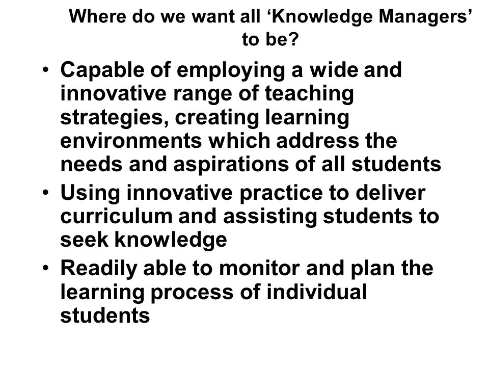 Where do we want all Knowledge Managers to be? Capable of employing a wide and innovative range of teaching strategies, creating learning environments