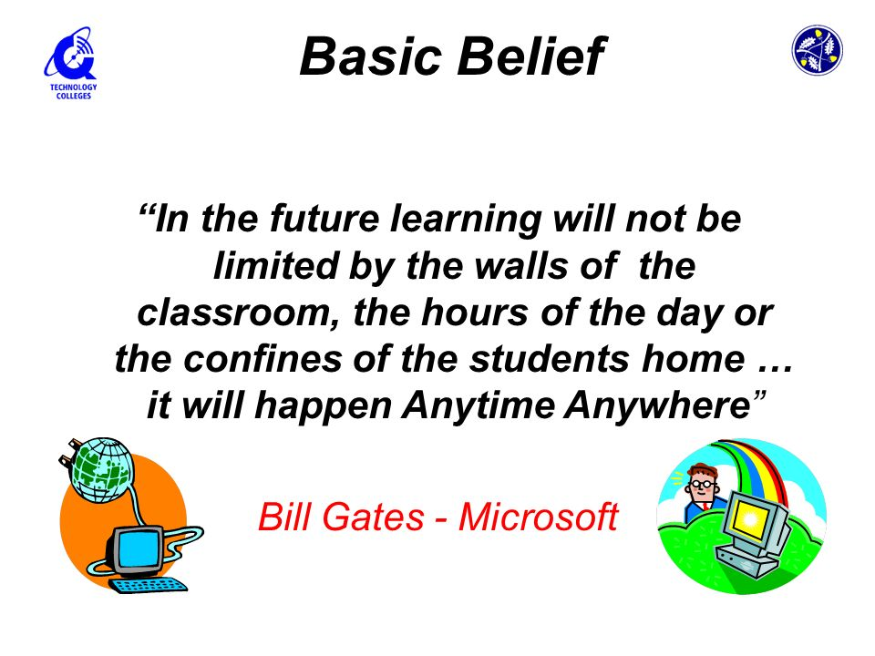In the future learning will not be limited by the walls of the classroom, the hours of the day or the confines of the students home … it will happen A
