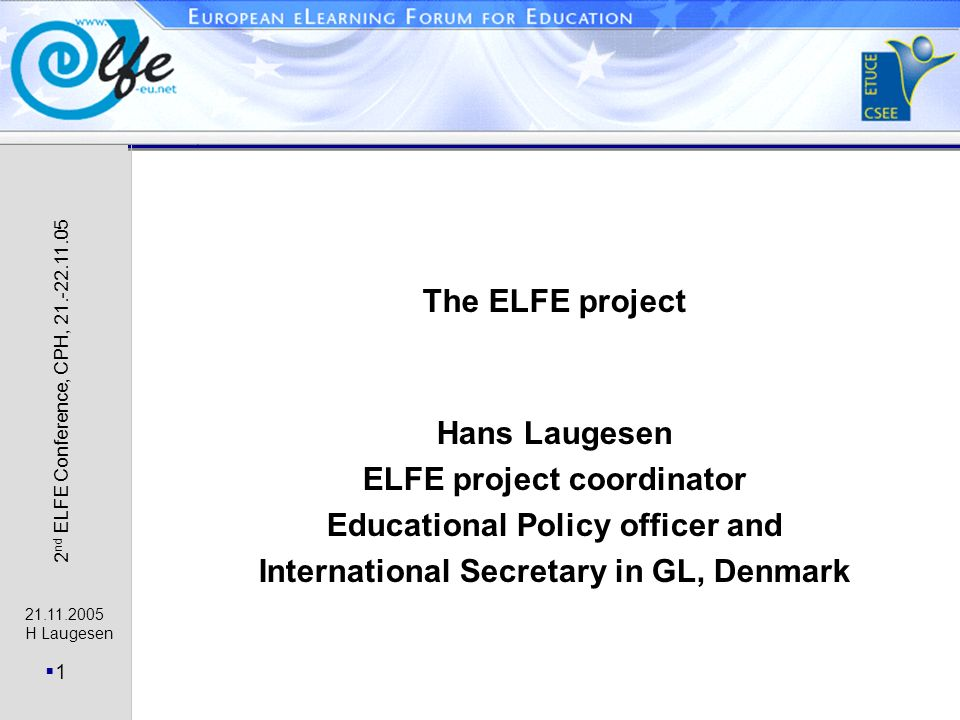 21.11.2005 H Laugesen 1 2 nd ELFE Conference, CPH, 21.-22.11.05 The ELFE project Hans Laugesen ELFE project coordinator Educational Policy officer and International Secretary in GL, Denmark