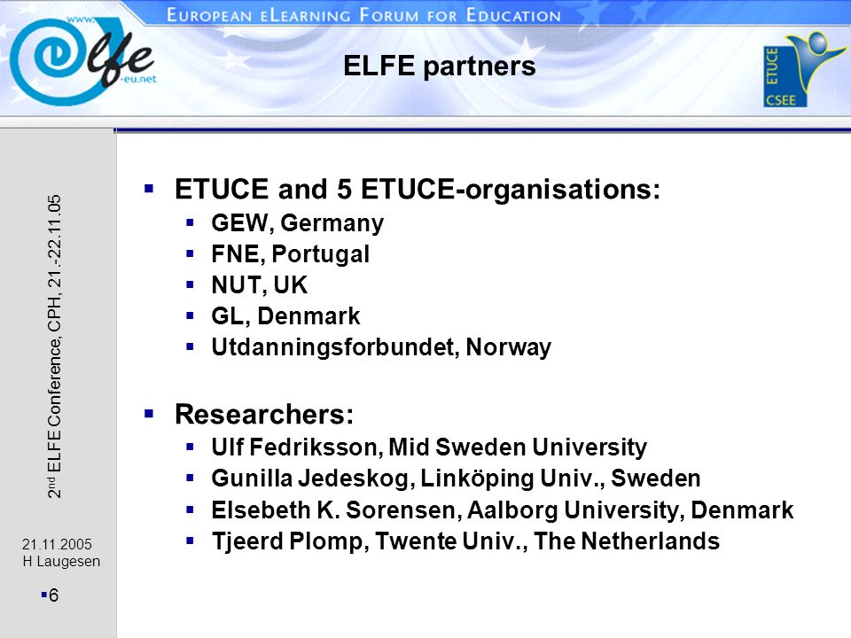 21.11.2005 H Laugesen 7 2 nd ELFE Conference, CPH, 21.-22.11.05 Target groups and approach Target groups: teachers teachers unions researchers School visits: steering group visit to 3 schools in each 5 countries school to school visits (15 schools visited each other) Two conferences: actors with experience meet (22.-23.11.04) teachers unions debate ICT-policy proposals (21.- 22.11.05) Create a Web-based debate at European level