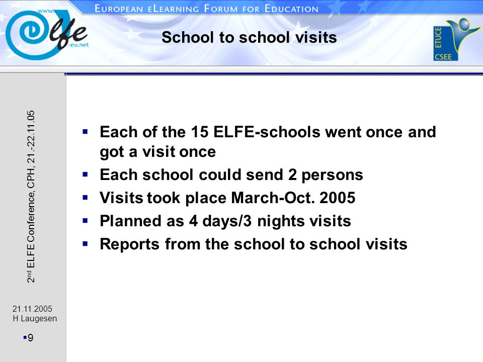 21.11.2005 H Laugesen 9 2 nd ELFE Conference, CPH, 21.-22.11.05 School to school visits Each of the 15 ELFE-schools went once and got a visit once Each school could send 2 persons Visits took place March-Oct.
