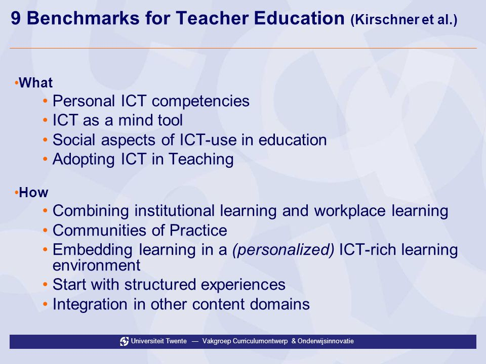 Universiteit Twente Vakgroep Curriculumontwerp & Onderwijsinnovatie 9 Benchmarks for Teacher Education (Kirschner et al.) What Personal ICT competencies ICT as a mind tool Social aspects of ICT-use in education Adopting ICT in Teaching How Combining institutional learning and workplace learning Communities of Practice Embedding learning in a (personalized) ICT-rich learning environment Start with structured experiences Integration in other content domains