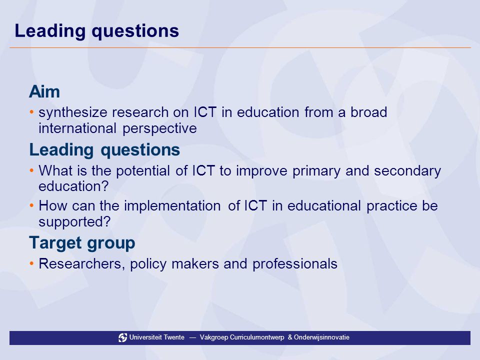 Universiteit Twente Vakgroep Curriculumontwerp & Onderwijsinnovatie Leading questions Aim synthesize research on ICT in education from a broad interna