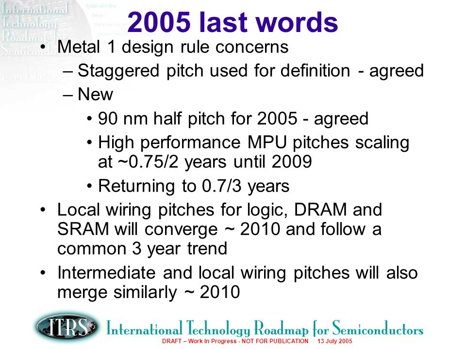 Work in Progress --- Not for Publication DRAFT – Work In Progress - NOT FOR PUBLICATION 13 July 2005 Metal 1 design rule concerns –Staggered pitch used for definition - agreed –New 90 nm half pitch for 2005 - agreed High performance MPU pitches scaling at ~0.75/2 years until 2009 Returning to 0.7/3 years Local wiring pitches for logic, DRAM and SRAM will converge ~ 2010 and follow a common 3 year trend Intermediate and local wiring pitches will also merge similarly ~ 2010 2005 last words