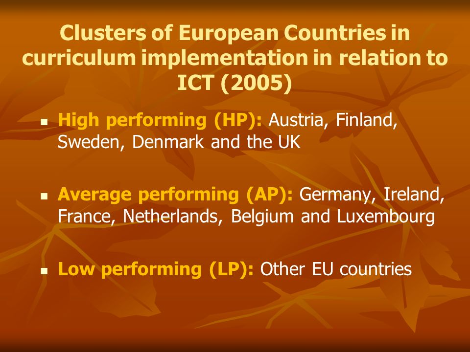 Clusters of European Countries in curriculum implementation in relation to ICT (2005) High performing (HP): Austria, Finland, Sweden, Denmark and the UK Average performing (AP): Germany, Ireland, France, Netherlands, Belgium and Luxembourg Low performing (LP): Other EU countries