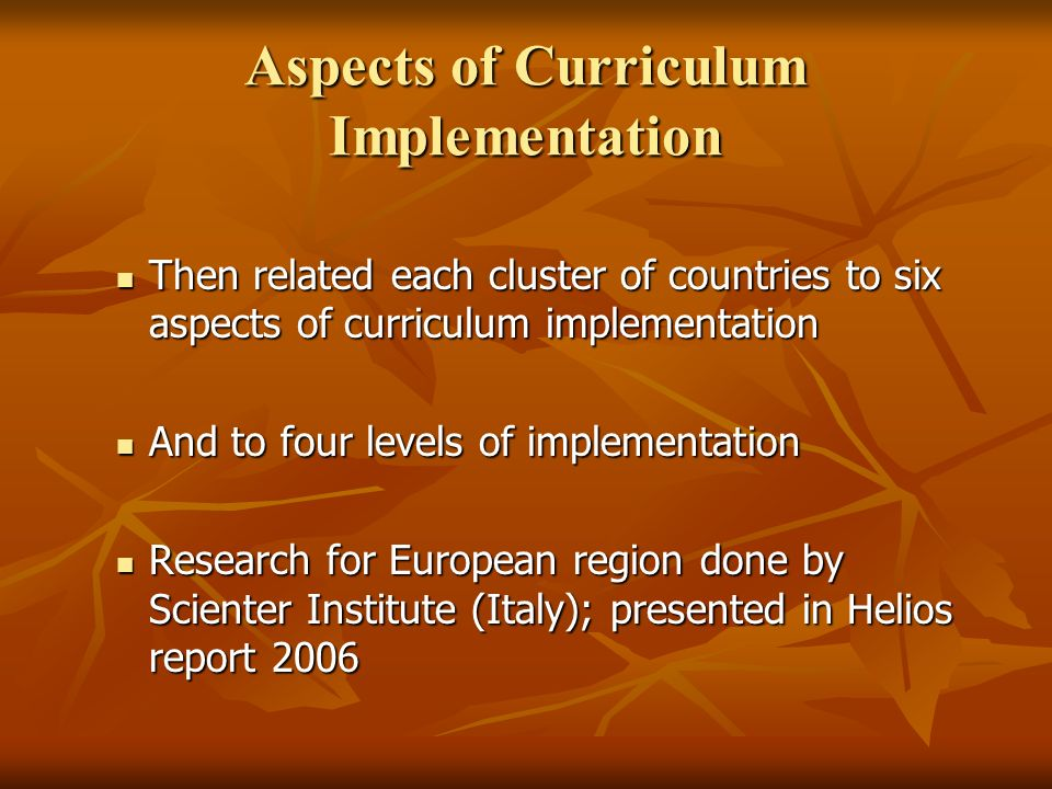 Aspects of Curriculum Implementation Then related each cluster of countries to six aspects of curriculum implementation Then related each cluster of countries to six aspects of curriculum implementation And to four levels of implementation And to four levels of implementation Research for European region done by Scienter Institute (Italy); presented in Helios report 2006 Research for European region done by Scienter Institute (Italy); presented in Helios report 2006