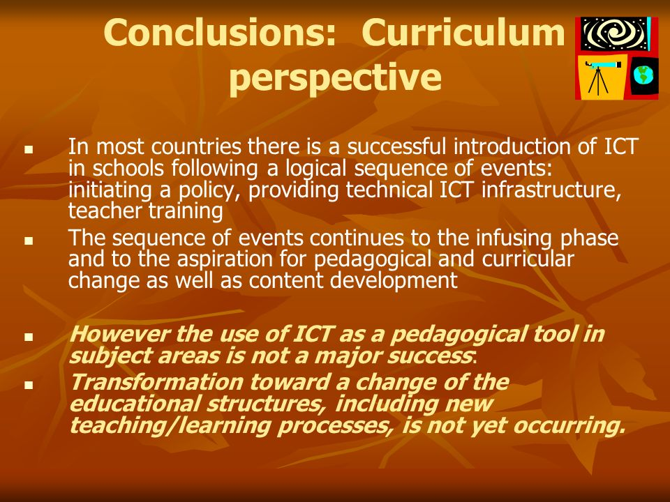 Conclusions: Curriculum perspective In most countries there is a successful introduction of ICT in schools following a logical sequence of events: initiating a policy, providing technical ICT infrastructure, teacher training The sequence of events continues to the infusing phase and to the aspiration for pedagogical and curricular change as well as content development However the use of ICT as a pedagogical tool in subject areas is not a major success: Transformation toward a change of the educational structures, including new teaching/learning processes, is not yet occurring.