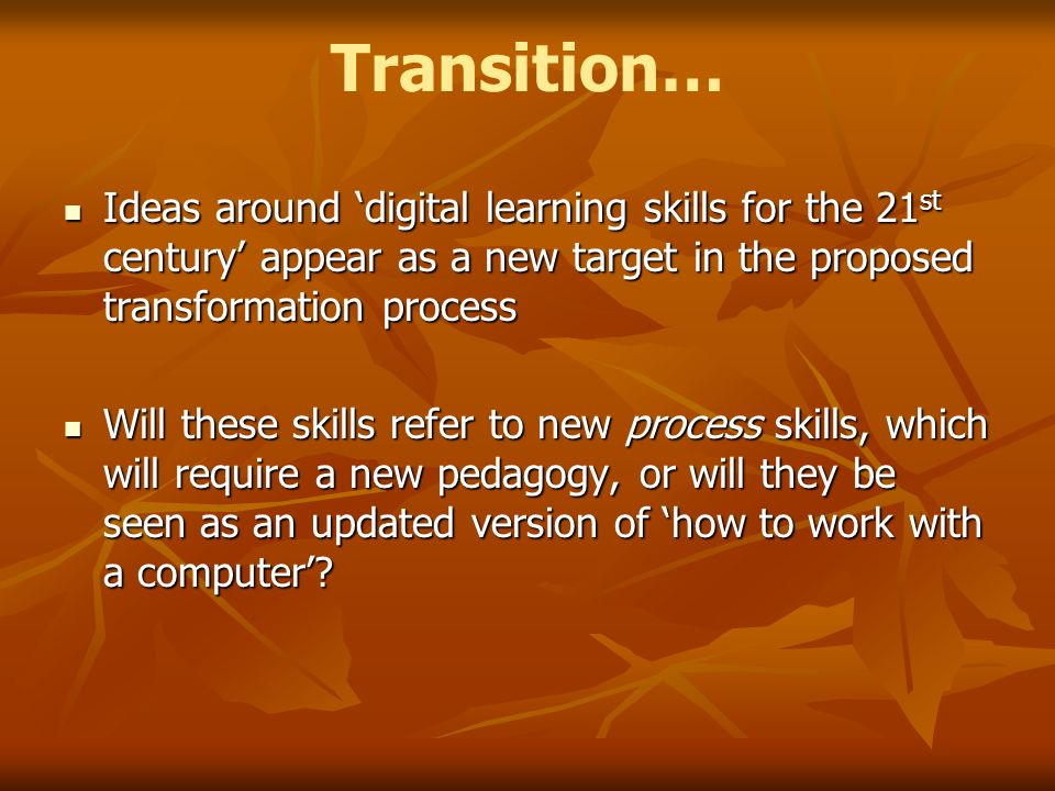 Transition… Ideas around digital learning skills for the 21 st century appear as a new target in the proposed transformation process Ideas around digital learning skills for the 21 st century appear as a new target in the proposed transformation process Will these skills refer to new process skills, which will require a new pedagogy, or will they be seen as an updated version of how to work with a computer.