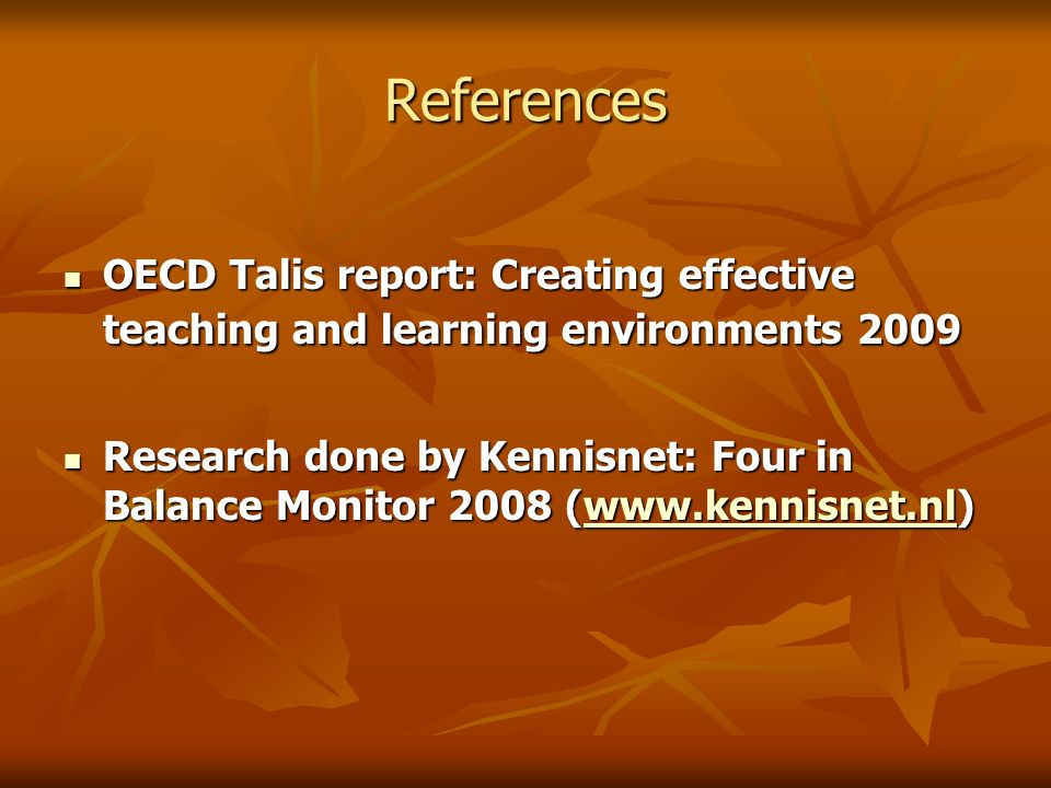 References OECD Talis report: Creating effective teaching and learning environments 2009 OECD Talis report: Creating effective teaching and learning environments 2009 Research done by Kennisnet: Four in Balance Monitor 2008 (  Research done by Kennisnet: Four in Balance Monitor 2008 (
