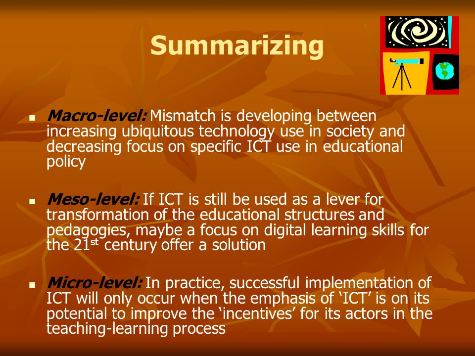 Summarizing Macro-level: Mismatch is developing between increasing ubiquitous technology use in society and decreasing focus on specific ICT use in educational policy Meso-level: If ICT is still be used as a lever for transformation of the educational structures and pedagogies, maybe a focus on digital learning skills for the 21 st century offer a solution Micro-level: In practice, successful implementation of ICT will only occur when the emphasis of ICT is on its potential to improve the incentives for its actors in the teaching-learning process