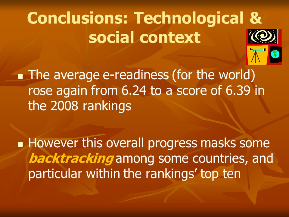 Conclusions: Technological & social context The average e-readiness (for the world) rose again from 6.24 to a score of 6.39 in the 2008 rankings However this overall progress masks some backtracking among some countries, and particular within the rankings top ten