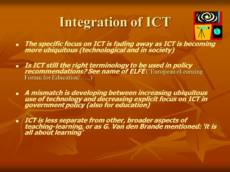 Integration of ICT The specific focus on ICT is fading away as ICT is becoming more ubiquitous (technological and in society) (European eLearning Forum for Education…..) Is ICT still the right terminology to be used in policy recommendations.