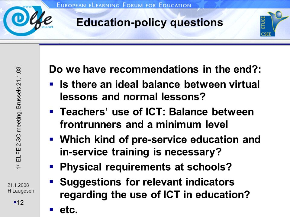 21.1.2008 H Laugesen 12 1 st ELFE 2 SC meeting, Brussels 21.1.08 Education-policy questions Do we have recommendations in the end?: Is there an ideal balance between virtual lessons and normal lessons.