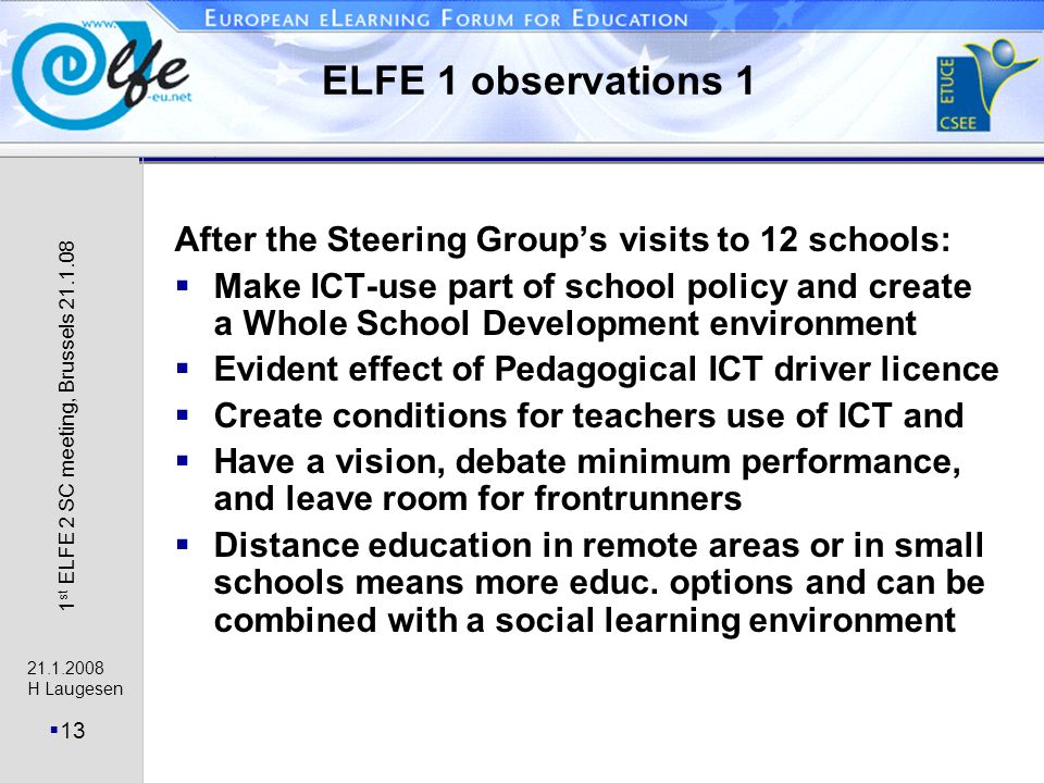 21.1.2008 H Laugesen 13 1 st ELFE 2 SC meeting, Brussels 21.1.08 ELFE 1 observations 1 After the Steering Groups visits to 12 schools: Make ICT-use part of school policy and create a Whole School Development environment Evident effect of Pedagogical ICT driver licence Create conditions for teachers use of ICT and Have a vision, debate minimum performance, and leave room for frontrunners Distance education in remote areas or in small schools means more educ.