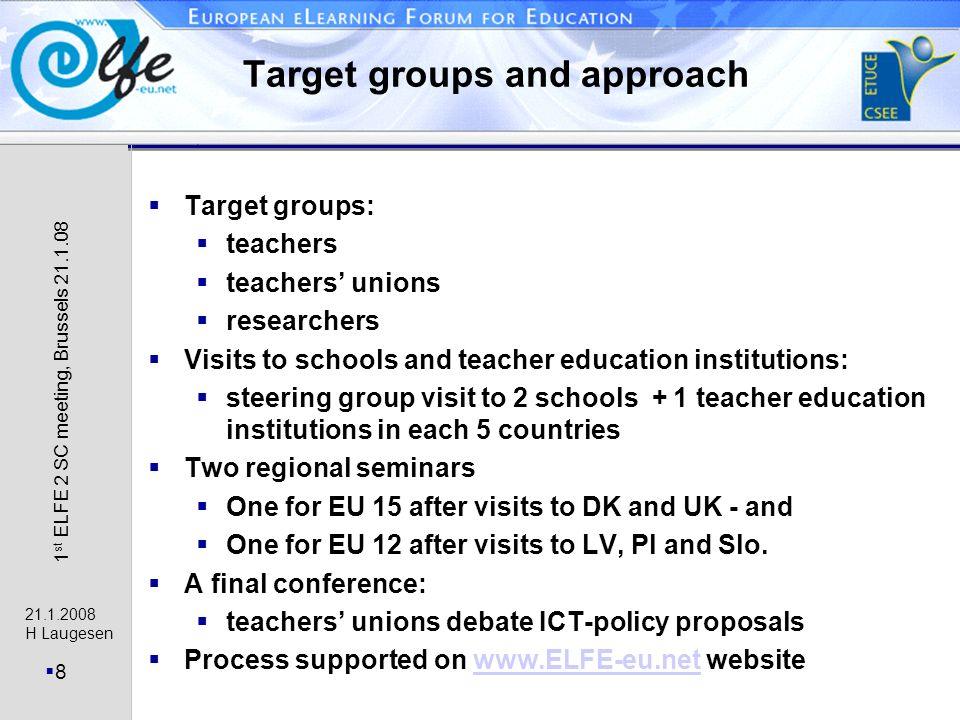 21.1.2008 H Laugesen 8 1 st ELFE 2 SC meeting, Brussels 21.1.08 Target groups and approach Target groups: teachers teachers unions researchers Visits to schools and teacher education institutions: steering group visit to 2 schools + 1 teacher education institutions in each 5 countries Two regional seminars One for EU 15 after visits to DK and UK - and One for EU 12 after visits to LV, Pl and Slo.