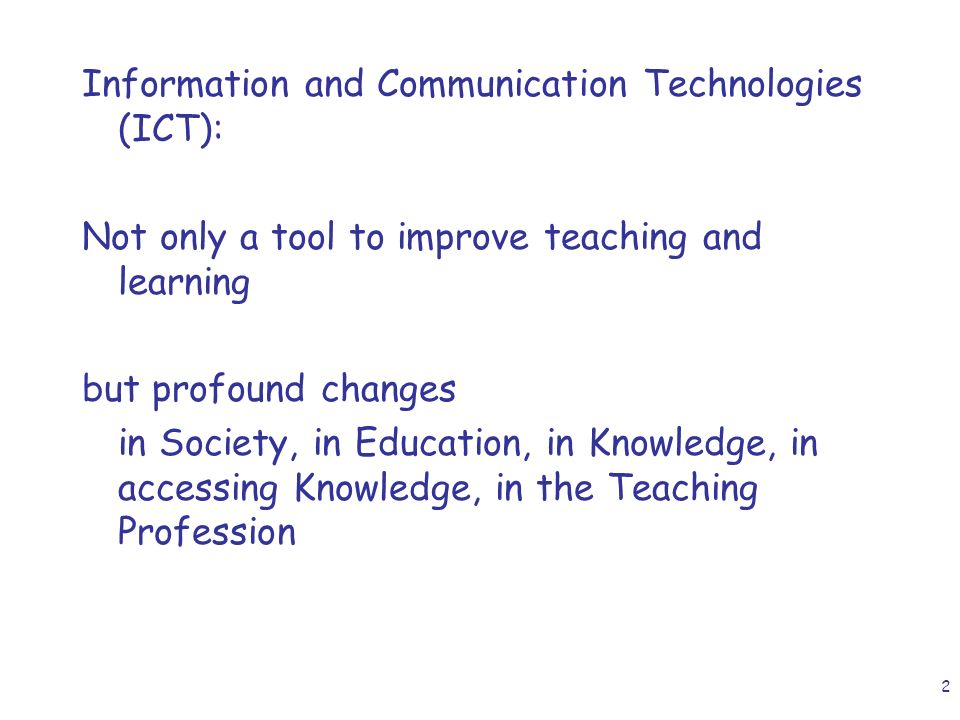2 Information and Communication Technologies (ICT): Not only a tool to improve teaching and learning but profound changes in Society, in Education, in Knowledge, in accessing Knowledge, in the Teaching Profession