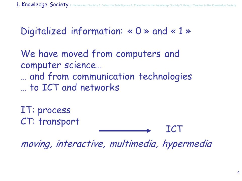 4 Digitalized information: « 0 » and « 1 » We have moved from computers and computer science… … and from communication technologies … to ICT and networks IT: process CT: transport moving, interactive, multimedia, hypermedia ICT 1.