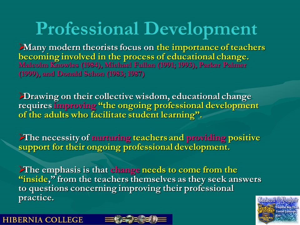 Professional Development Many modern theorists focus on the importance of teachers becoming involved in the process of educational change. Malcolm Kno