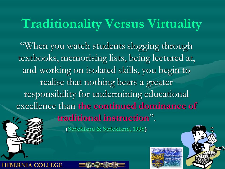 Traditionality Versus Virtuality When you watch students slogging through textbooks, memorising lists, being lectured at, and working on isolated skills, you begin to realise that nothing bears a greater responsibility for undermining educational excellence than the continued dominance of traditional instruction.