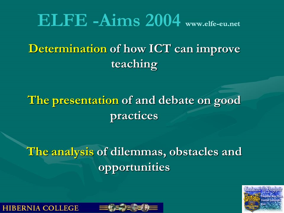 ELFE -Aims 2004 www.elfe-eu.net Determination of how ICT can improve teaching The presentation of and debate on good practices The analysis of dilemma