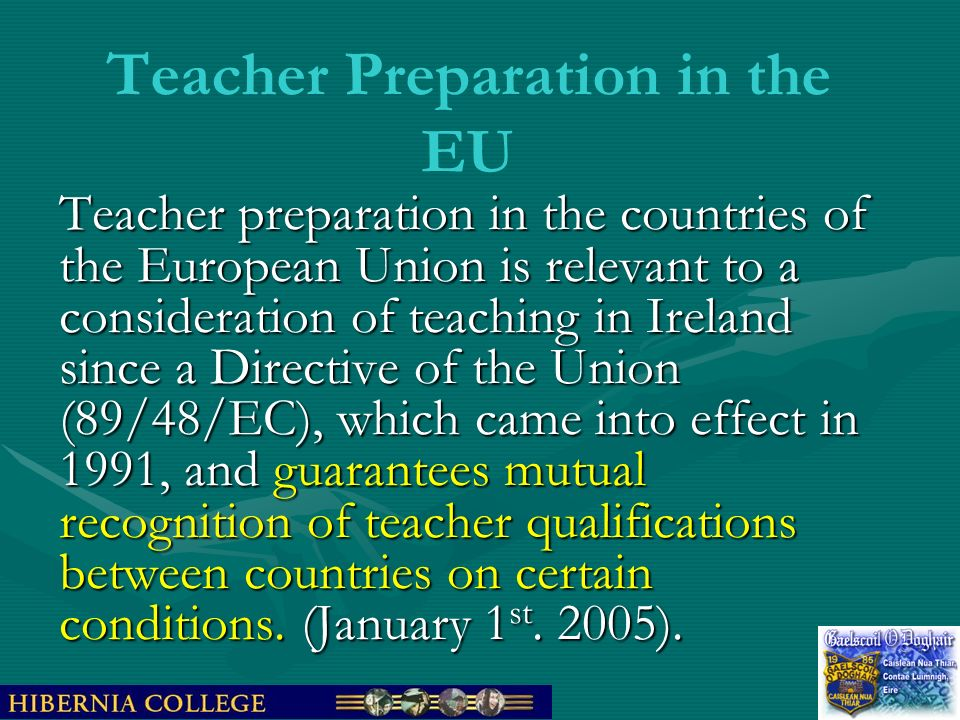 Teacher Preparation in the EU Teacher preparation in the countries of the European Union is relevant to a consideration of teaching in Ireland since a Directive of the Union (89/48/EC), which came into effect in 1991, and guarantees mutual recognition of teacher qualifications between countries on certain conditions.