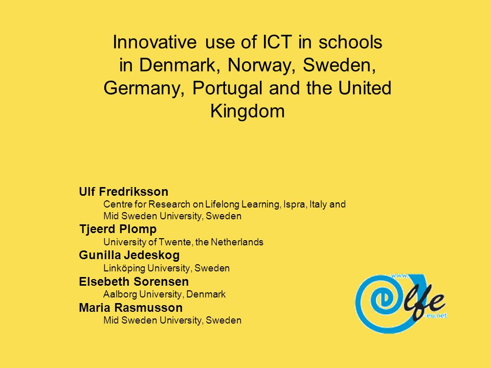 Innovative use of ICT in schools in Denmark, Norway, Sweden, Germany, Portugal and the United Kingdom Ulf Fredriksson Centre for Research on Lifelong Learning, Ispra, Italy and Mid Sweden University, Sweden Tjeerd Plomp University of Twente, the Netherlands Gunilla Jedeskog Linköping University, Sweden Elsebeth Sorensen Aalborg University, Denmark Maria Rasmusson Mid Sweden University, Sweden