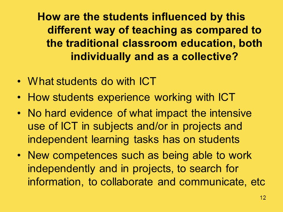 12 How are the students influenced by this different way of teaching as compared to the traditional classroom education, both individually and as a collective.
