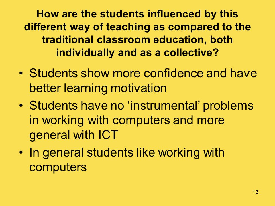 13 How are the students influenced by this different way of teaching as compared to the traditional classroom education, both individually and as a collective.