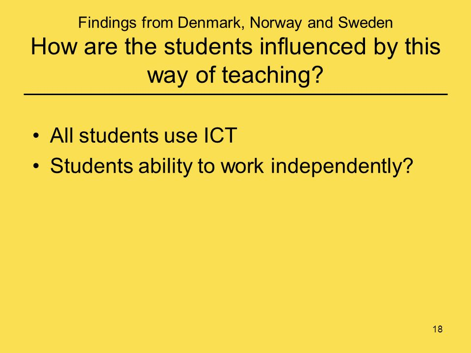 18 Findings from Denmark, Norway and Sweden How are the students influenced by this way of teaching.