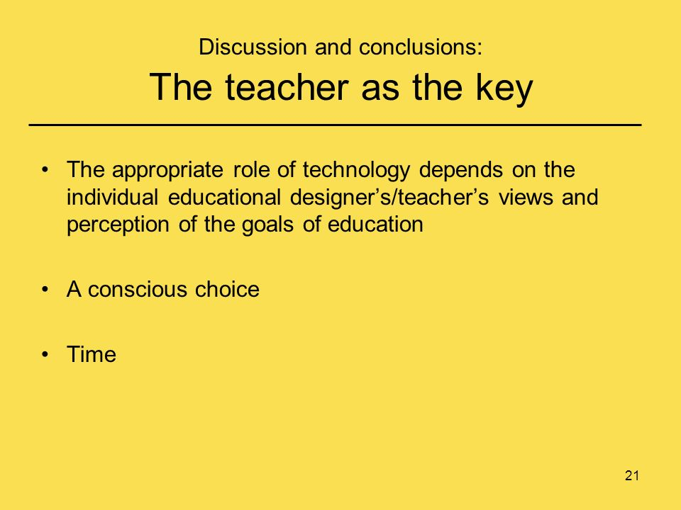 21 Discussion and conclusions: The teacher as the key The appropriate role of technology depends on the individual educational designers/teachers views and perception of the goals of education A conscious choice Time
