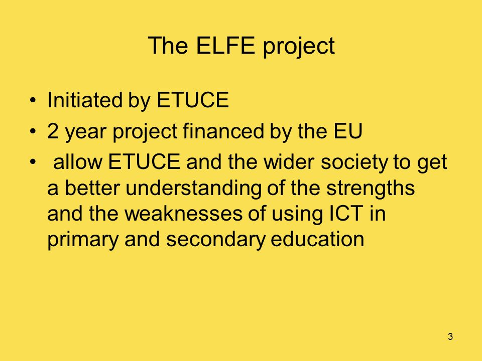 3 The ELFE project Initiated by ETUCE 2 year project financed by the EU allow ETUCE and the wider society to get a better understanding of the strengths and the weaknesses of using ICT in primary and secondary education