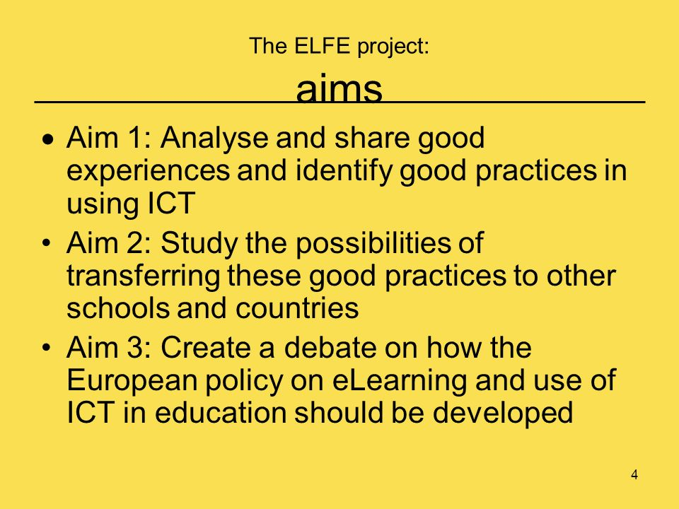 4 The ELFE project: aims Aim 1: Analyse and share good experiences and identify good practices in using ICT Aim 2: Study the possibilities of transferring these good practices to other schools and countries Aim 3: Create a debate on how the European policy on eLearning and use of ICT in education should be developed