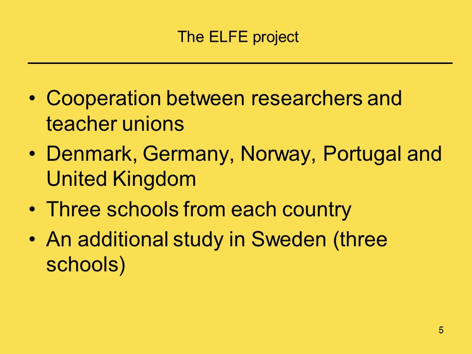 5 The ELFE project Cooperation between researchers and teacher unions Denmark, Germany, Norway, Portugal and United Kingdom Three schools from each country An additional study in Sweden (three schools)