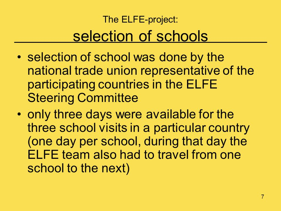 7 The ELFE-project: selection of schools selection of school was done by the national trade union representative of the participating countries in the ELFE Steering Committee only three days were available for the three school visits in a particular country (one day per school, during that day the ELFE team also had to travel from one school to the next)
