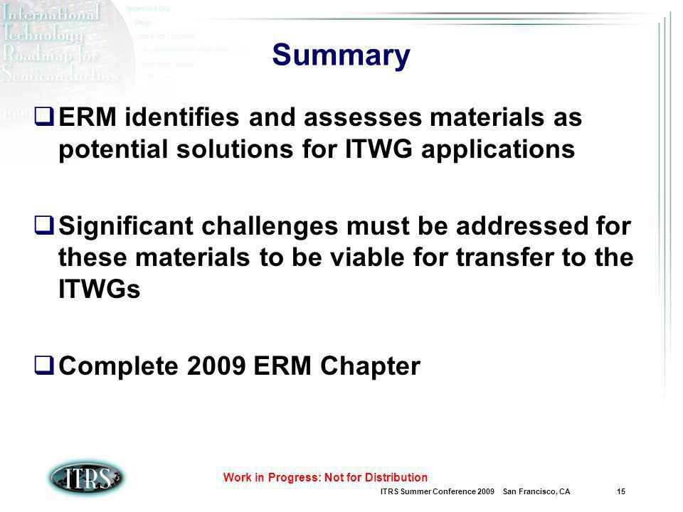 ITRS Summer Conference 2009 San Francisco, CA 15 Work in Progress: Not for Distribution Summary ERM identifies and assesses materials as potential solutions for ITWG applications Significant challenges must be addressed for these materials to be viable for transfer to the ITWGs Complete 2009 ERM Chapter