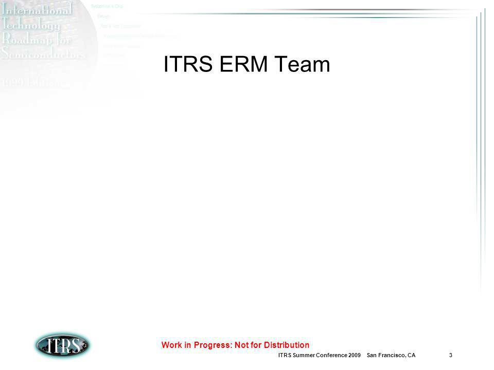 ITRS Summer Conference 2009 San Francisco, CA 3 Work in Progress: Not for Distribution ITRS ERM Team