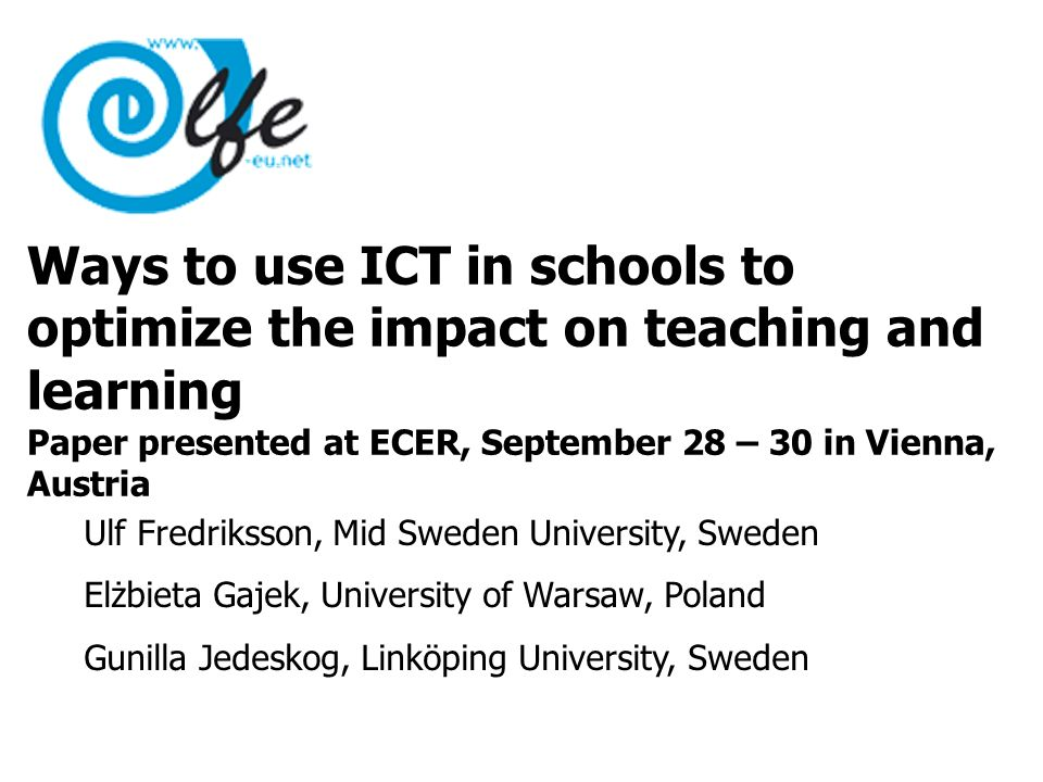 Ways to use ICT in schools to optimize the impact on teaching and learning Paper presented at ECER, September 28 – 30 in Vienna, Austria Ulf Fredriksson, Mid Sweden University, Sweden Elżbieta Gajek, University of Warsaw, Poland Gunilla Jedeskog, Linköping University, Sweden