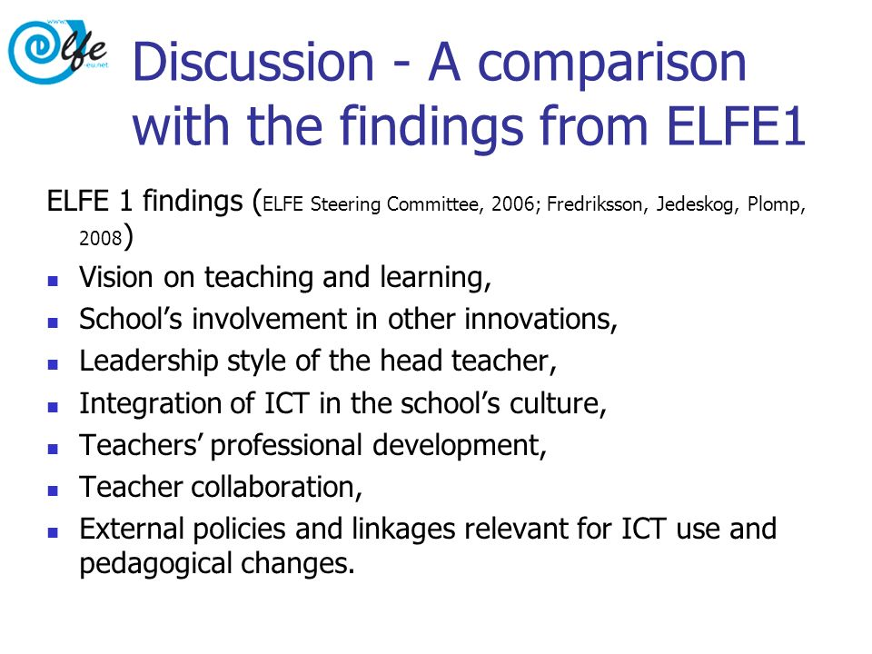Discussion - A comparison with the findings from ELFE1 ELFE 1 findings ( ELFE Steering Committee, 2006; Fredriksson, Jedeskog, Plomp, 2008 ) Vision on teaching and learning, Schools involvement in other innovations, Leadership style of the head teacher, Integration of ICT in the schools culture, Teachers professional development, Teacher collaboration, External policies and linkages relevant for ICT use and pedagogical changes.