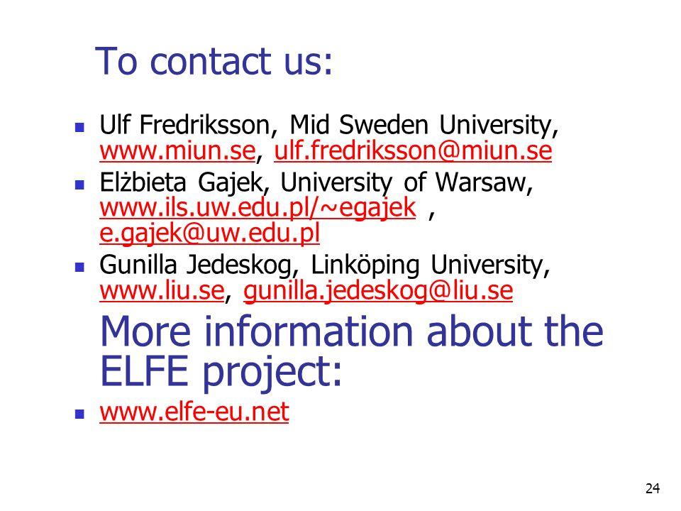 24 To contact us: Ulf Fredriksson, Mid Sweden University, www.miun.se, ulf.fredriksson@miun.se www.miun.seulf.fredriksson@miun.se Elżbieta Gajek, University of Warsaw, www.ils.uw.edu.pl/~egajek, e.gajek@uw.edu.pl www.ils.uw.edu.pl/~egajek e.gajek@uw.edu.pl Gunilla Jedeskog, Linköping University, www.liu.se, gunilla.jedeskog@liu.se www.liu.segunilla.jedeskog@liu.se More information about the ELFE project: www.elfe-eu.net