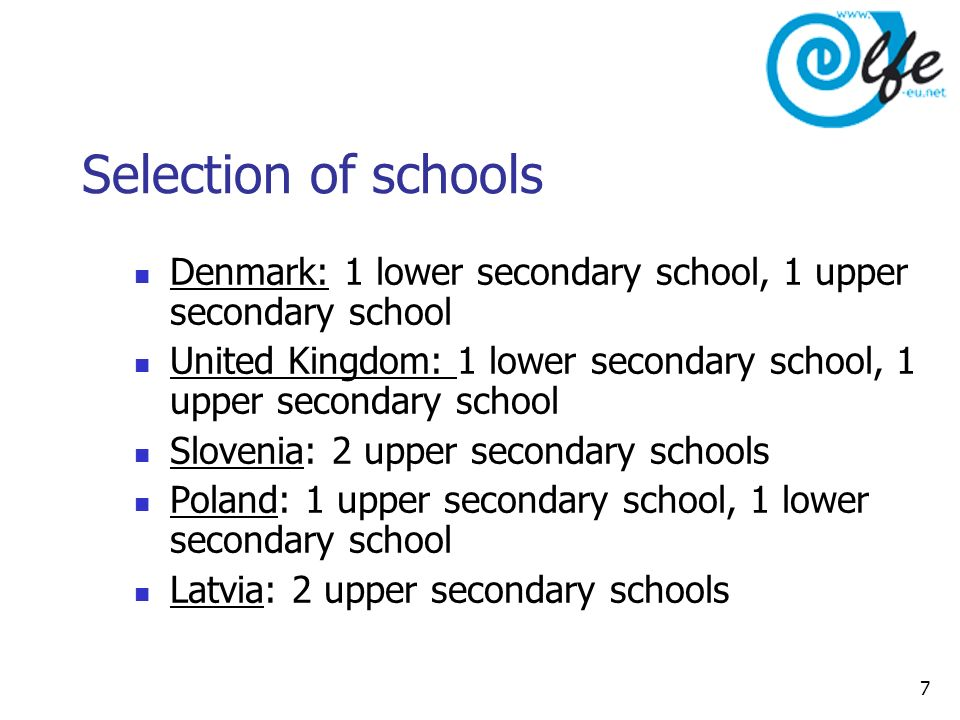 7 Selection of schools Denmark: 1 lower secondary school, 1 upper secondary school United Kingdom: 1 lower secondary school, 1 upper secondary school Slovenia: 2 upper secondary schools Poland: 1 upper secondary school, 1 lower secondary school Latvia: 2 upper secondary schools