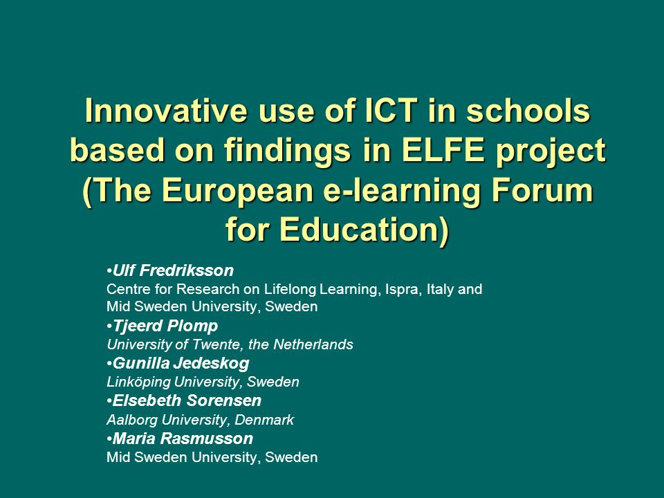 Innovative use of ICT in schools based on findings in ELFE project (The European e-learning Forum for Education) Ulf Fredriksson Centre for Research o