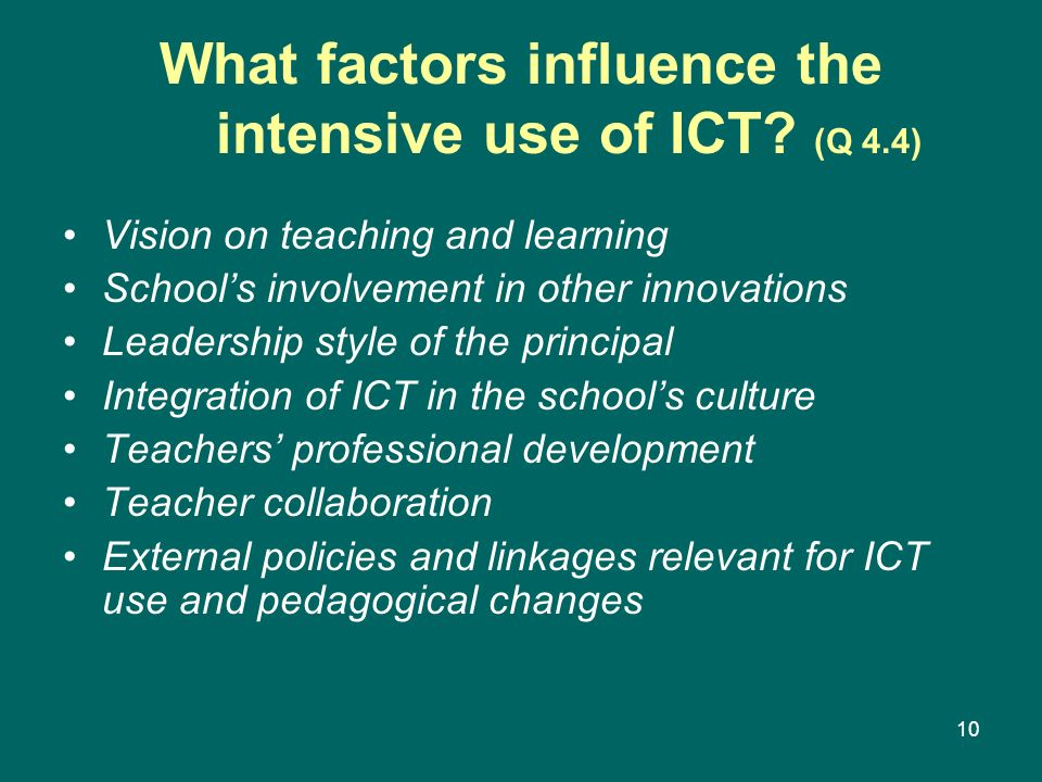 10 What factors influence the intensive use of ICT? (Q 4.4) Vision on teaching and learning Schools involvement in other innovations Leadership style