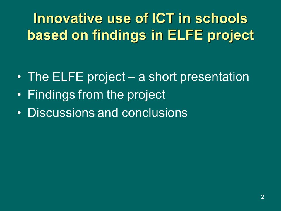 2 Innovative use of ICT in schools based on findings in ELFE project The ELFE project – a short presentation Findings from the project Discussions and