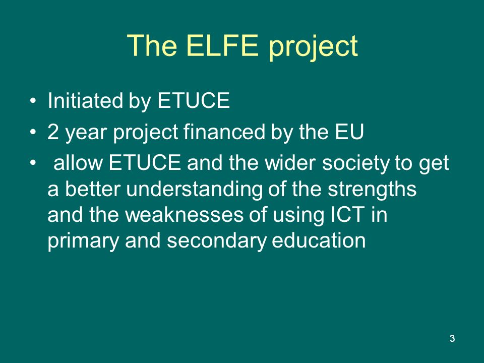 3 The ELFE project Initiated by ETUCE 2 year project financed by the EU allow ETUCE and the wider society to get a better understanding of the strengt
